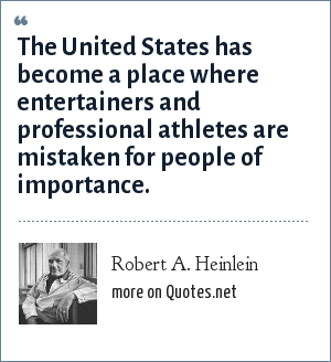 Robert A. Heinlein: The United States has become a place where entertainers and professional athletes are mistaken for people of importance.