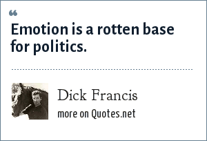 Dick Francis: Emotion is a rotten base for politics.
