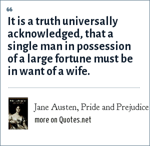 Jane Austen, Pride and Prejudice: It is a truth universally acknowledged, that a single man in possession of a large fortune must be in want of a wife.