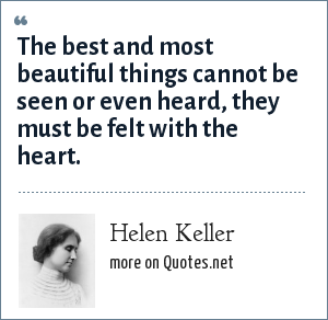 Helen Keller: The best and most beautiful things cannot be seen or even heard, they must be felt with the heart.