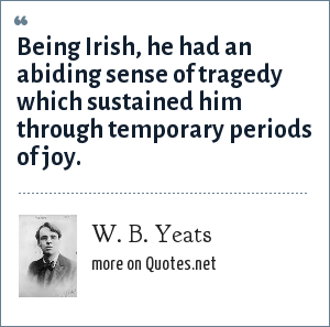 W. B. Yeats: Being Irish, he had an abiding sense of tragedy which sustained him through temporary periods of joy.