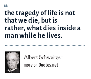 Albert Schweitzer: the tragedy of life is not that we die, but is rather, what dies inside a man while he lives.