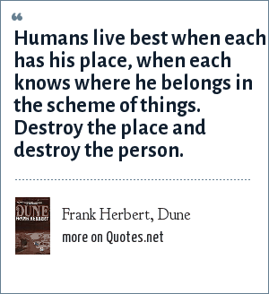 Frank Herbert, Dune: Humans live best when each has his place, when each knows where he belongs in the scheme of things. Destroy the place and destroy the person.