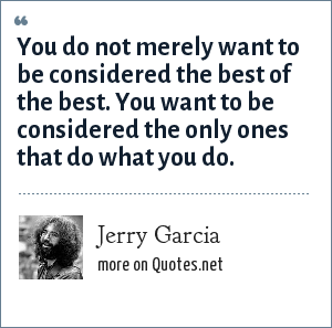 Jerry Garcia: You do not merely want to be considered the best of the best. You want to be considered the only ones that do what you do.