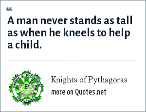 Knights of Pythagoras: A man never stands as tall as when he kneels to help a child.