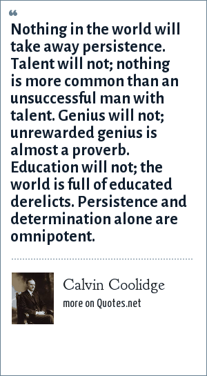 Calvin Coolidge: Nothing in the world will take away persistence. Talent will not; nothing is more common than an unsuccessful man with talent. Genius will not; unrewarded genius is almost a proverb. Education will not; the world is full of educated derelicts. Persistence and determination alone are omnipotent.