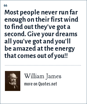 William James: Most people never run far enough on their first wind to find out they've got a second. Give your dreams all you've got and you'll be amazed at the energy that comes out of you!!