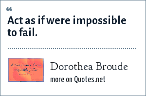 Dorothea Broude: Act as if were impossible to fail.