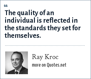 Ray Kroc: The quality of an individual is reflected in the standards they set for themselves.
