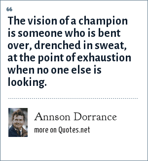 Annson Dorrance: The vision of a champion is someone who is bent over, drenched in sweat, at the point of exhaustion when no one else is looking.