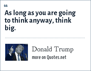 Donald Trump: As long as you are going to think anyway, think big.