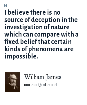 William James: I believe there is no source of deception in the investigation of nature which can compare with a fixed belief that certain kinds of phenomena are impossible.