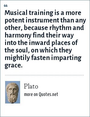 Plato: Musical training is a more potent instrument than any other, because rhythm and harmony find their way into the inward places of the soul, on which they mightily fasten imparting grace.