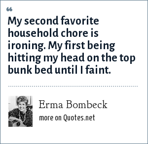 Erma Bombeck: My second favorite household chore is ironing. My first being hitting my head on the top bunk bed until I faint.