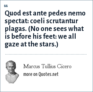 Marcus Tullius Cicero: Quod est ante pedes nemo spectat: coeli scrutantur plagas. (No one sees what is before his feet: we all gaze at the stars.)