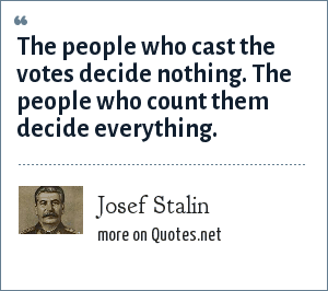 Josef Stalin: The people who cast the votes decide nothing. The people who count them decide everything.