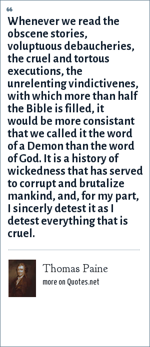 Thomas Paine: Whenever we read the obscene stories, voluptuous debaucheries, the cruel and tortous executions, the unrelenting vindictivenes, with which more than half the Bible is filled, it would be more consistant that we called it the word of a Demon than the word of God. It is a history of wickedness that has served to corrupt and brutalize mankind, and, for my part, I sincerly detest it as I detest everything that is cruel.