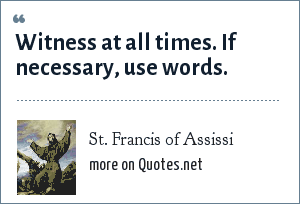 St. Francis of Assissi: Witness at all times. If necessary, use words.