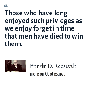 Franklin D. Roosevelt: Those who have long enjoyed such privleges as we enjoy forget in time that men have died to win them.