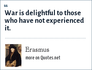 Erasmus: War is delightful to those who have not experienced it.