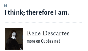 Rene Descartes: I think; therefore I am.