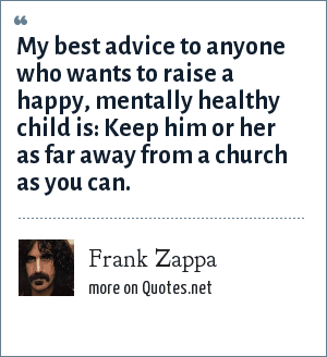 Frank Zappa: My best advice to anyone who wants to raise a happy, mentally healthy child is: Keep him or her as far away from a church as you can.
