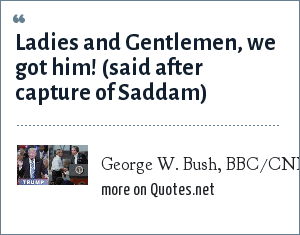 George W. Bush, BBC/CNN: Ladies and Gentlemen, we got him! (said after capture of Saddam)