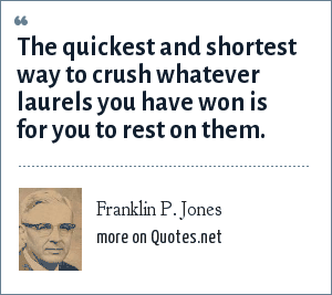 Franklin P. Jones: The quickest and shortest way to crush whatever laurels you have won is for you to rest on them.