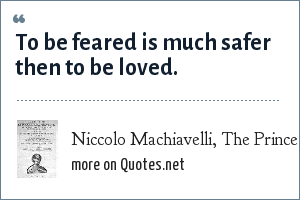 Niccolo Machiavelli, The Prince: To be feared is much safer then to be loved.