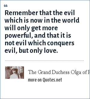 The Grand Duchess Olga of Russia, Letter, 1917: Remember that the evil which is now in the world will only get more powerful, and that it is not evil which conquers evil, but only love.