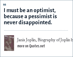 Janis Joplin, Biography of Joplin by Myra Freidman: I must be an optimist, because a pessimist is never disappointed.