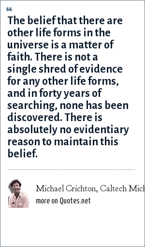 Michael Crichton, Caltech Michelin Lecture, January 17, 2003: The belief that there are other life forms in the universe is a matter of faith. There is not a single shred of evidence for any other life forms, and in forty years of searching, none has been discovered. There is absolutely no evidentiary reason to maintain this belief.