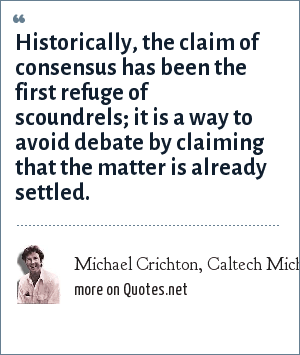 Michael Crichton, Caltech Michelin Lecture, January 17, 2003: Historically, the claim of consensus has been the first refuge of scoundrels; it is a way to avoid debate by claiming that the matter is already settled.