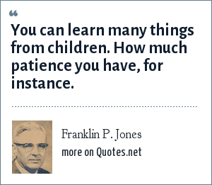 Franklin P. Jones: You can learn many things from children. How much patience you have, for instance.