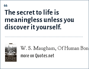 W. S. Maugham, Of Human Bondage: The secret to life is meaningless unless you discover it yourself.