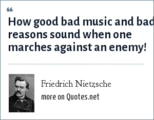 Friedrich Nietzsche: How good bad music and bad reasons sound when one marches against an enemy!