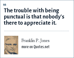 Franklin P. Jones: The trouble with being punctual is that nobody's there to appreciate it.