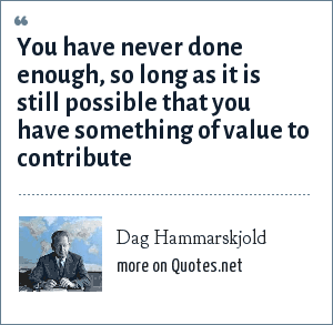 Dag Hammarskjold: You have never done enough, so long as it is still possible that you have something of value to contribute