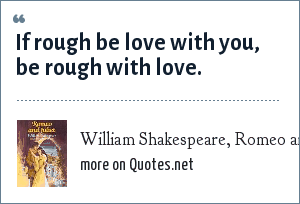 William Shakespeare, Romeo and Juliet: If rough be love with you, be rough with love.