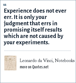 Leonardo da Vinci, Notebooks: Experience does not ever err. It is only your judgment that errs in promising itself results which are not caused by your experiments.