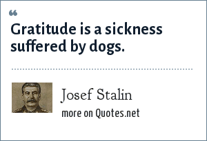 Josef Stalin: Gratitude is a sickness suffered by dogs.