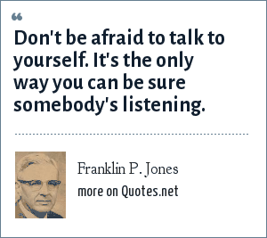 Franklin P. Jones: Don't be afraid to talk to yourself. It's the only way you can be sure somebody's listening.