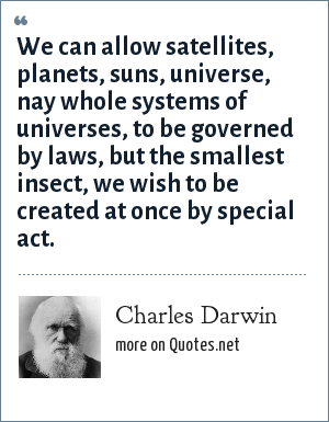 Charles Darwin: We can allow satellites, planets, suns, universe, nay whole systems of universes, to be governed by laws, but the smallest insect, we wish to be created at once by special act.