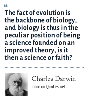Charles Darwin: The fact of evolution is the backbone of biology, and biology is thus in the peculiar position of being a science founded on an improved theory, is it then a science or faith?