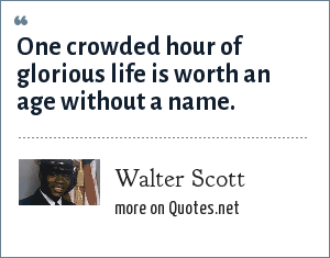 Walter Scott: One crowded hour of glorious life is worth an age without a name.