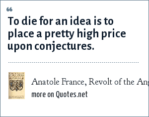 Anatole France, Revolt of the Angels: To die for an idea is to place a pretty high price upon conjectures.