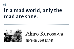 Akiro Kurosawa: In a mad world, only the mad are sane.