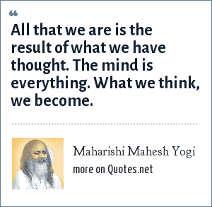 Maharishi Mahesh Yogi: All that we are is the result of what we have thought. The mind is everything. What we think, we become.