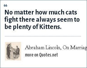 Abraham Lincoln, On Marriage: No matter how much cats fight there always seem to be plenty of Kittens.