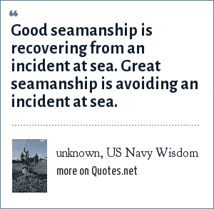 unknown, US Navy Wisdom: Good seamanship is recovering from an incident at sea. Great seamanship is avoiding an incident at sea.